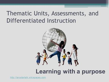 Thematic Units, Assessments, and Differentiated Instruction Learning with a purpose