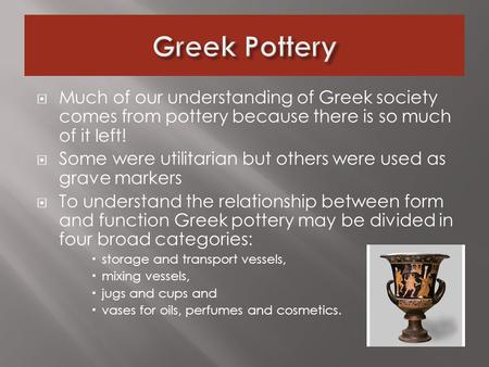  Much of our understanding of Greek society comes from pottery because there is so much of it left!  Some were utilitarian but others were used as grave.