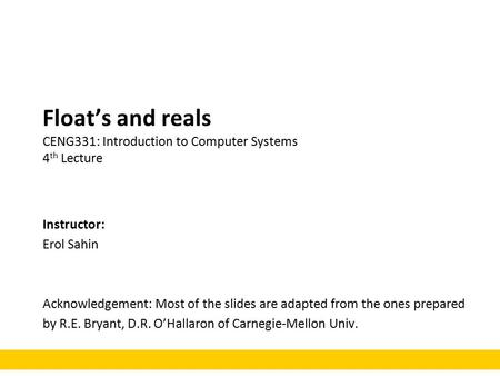 Float's and reals CENG331: Introduction to Computer Systems 4 th Lecture Instructor: Erol Sahin Acknowledgement: Most of the slides are adapted from the.