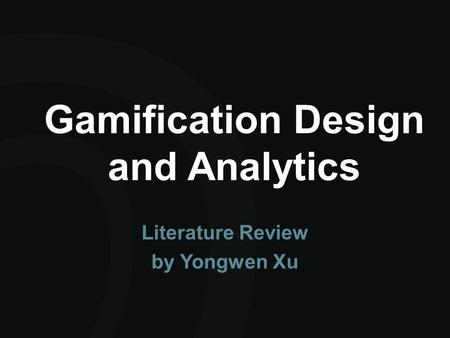 Gamification Design and Analytics Literature Review by Yongwen Xu.