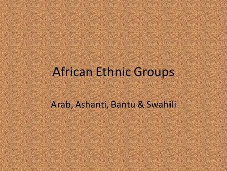 African Ethnic Groups Arab, Ashanti, Bantu & Swahili.