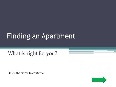 Finding an Apartment What is right for you? Click the arrow to continue.