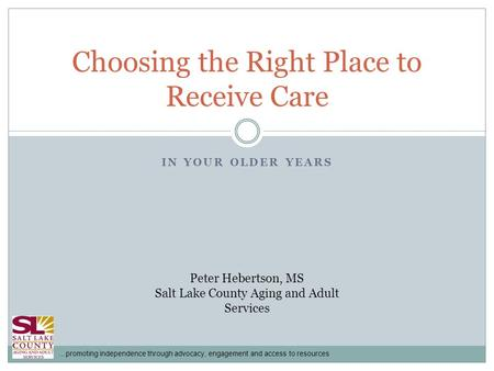 …promoting independence through advocacy, engagement and access to resources IN YOUR OLDER YEARS Choosing the Right Place to Receive Care Peter Hebertson,