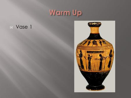  Vase 1.  Vase 2  Vase 3  Vase 4  Much of our understanding of Greek society comes from pottery because there is so much of it left!  Greek pottery.