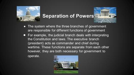 Separation of Powers The system where the three branches of government are responsible for different functions of government For example, the judicial.