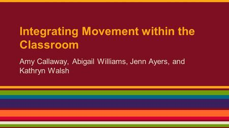Integrating Movement within the Classroom Amy Callaway, Abigail Williams, Jenn Ayers, and Kathryn Walsh.