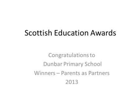 Scottish Education Awards Congratulations to Dunbar Primary School Winners – Parents as Partners 2013.