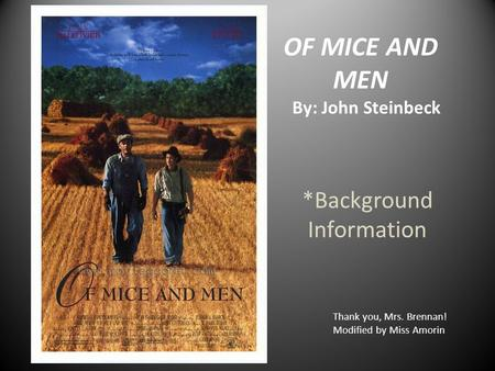 OF MICE AND MEN By: John Steinbeck *Background Information Thank you, Mrs. Brennan! Modified by Miss Amorin.
