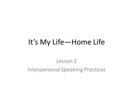 It's My Life—Home Life Lesson 2 Interpersonal Speaking Practices.