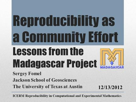 Reproducibility as a Community Effort Lessons from the Madagascar Project Sergey Fomel Jackson School of Geosciences The University of Texas at Austin.