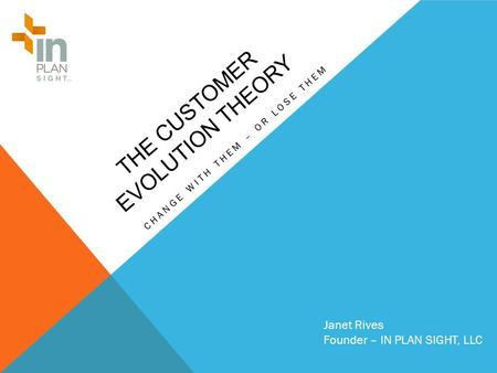 THE CUSTOMER EVOLUTION THEORY CHANGE WITH THEM – OR LOSE THEM Janet Rives Founder – IN PLAN SIGHT, LLC.