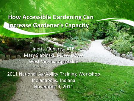 How Accessible Gardening Can Increase Gardener's Capacity Inetta Fluharty, ATP Mary Slabinski, MSW, LGSW West Virginia AgrAbility 2011 National AgrAbility.