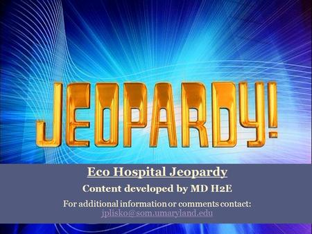 Eco Hospital Jeopardy Content developed by MD H2E For additional information or comments contact: