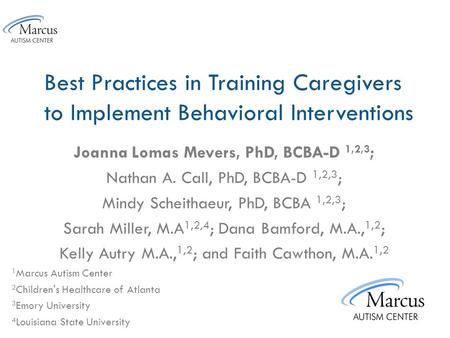 Best Practices in Training Caregivers to Implement Behavioral Interventions Joanna Lomas Mevers, PhD, BCBA-D 1,2,3 ; Nathan A. Call, PhD, BCBA-D 1,2,3.