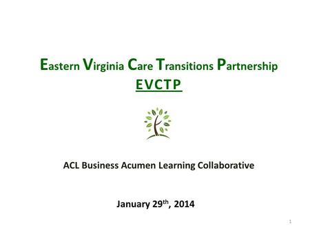 1 E astern V irginia C are T ransitions P artnership EVCTP January 29 th, 2014 ACL Business Acumen Learning Collaborative.