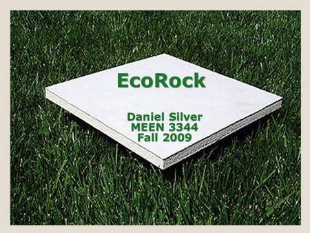 EcoRock Daniel Silver MEEN 3344 Fall 2009. What Is EcoRock 1 st true green substitute for standard Drywall made from 85% industrial by-products engineered.