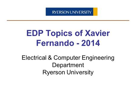 Electrical & Computer Engineering Department Ryerson University EDP Topics of Xavier Fernando - 2014.