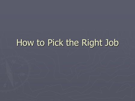 How to Pick the Right Job. Picking the right Job ► Think of:  Something you would enjoy doing.  It can get you a step forward towards a career.  Something.