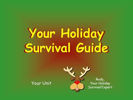 Your Unit Rudy, Your Holiday Survival Expert Your Holiday Survival Guide Your Holiday Survival Guide.