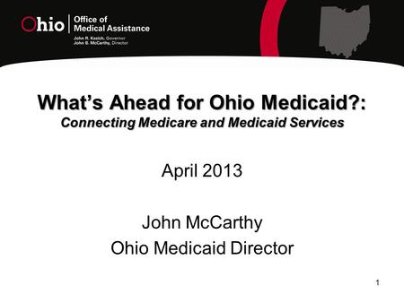 1 What's Ahead for Ohio Medicaid?: Connecting Medicare and Medicaid Services April 2013 John McCarthy Ohio Medicaid Director.
