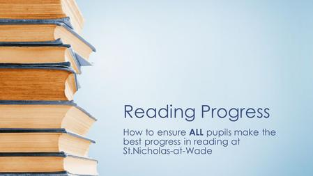 Reading Progress How to ensure ALL pupils make the best progress in reading at St.Nicholas-at-Wade.