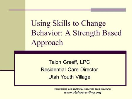 Using Skills to Change Behavior: A Strength Based Approach Talon Greeff, LPC Residential Care Director Utah Youth Village This training and additional.