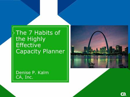 ® The 7 Habits of the Highly Effective Capacity Planner Denise P. Kalm CA, Inc.