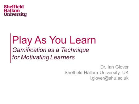 Play As You Learn Gamification as a Technique for Motivating Learners Dr. Ian Glover Sheffield Hallam University, UK