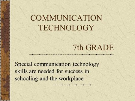 COMMUNICATION TECHNOLOGY 7th GRADE Special communication technology skills are needed for success in schooling and the workplace.