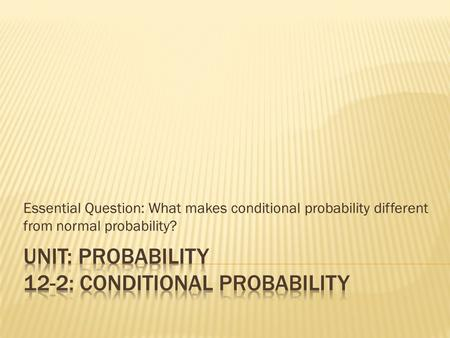 Essential Question: What makes conditional probability different from normal probability?