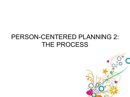 PERSON-CENTERED PLANNING 2: THE PROCESS. 2-Person-Centered Planning - The Process 2 Remember, person-centered planning is used to help the client use.