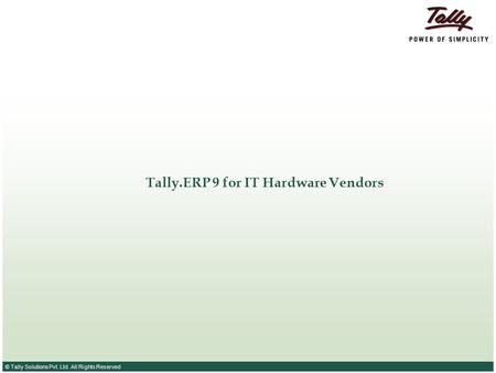 © Tally Solutions Pvt. Ltd. All Rights Reserved Tally.ERP 9 for IT Hardware Vendors.