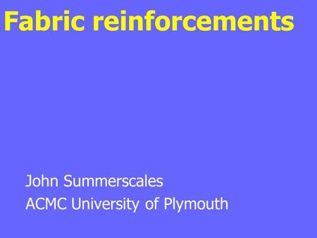 Fabric reinforcements John Summerscales ACMC University of Plymouth.