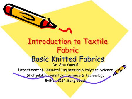 Introduction to Textile Fabric Basic Knitted Fabrics Dr. Abu Yousuf Department of Chemical Engineering & Polymer Science Shahjalal University of Science.