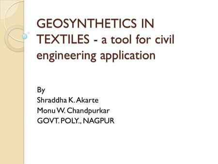 GEOSYNTHETICS IN TEXTILES - a tool for civil engineering application By Shraddha K. Akarte Monu W. Chandpurkar GOVT. POLY., NAGPUR.