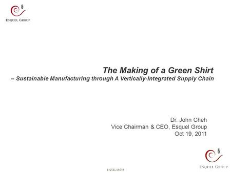 0ESQUEL GROUP The Making of a Green Shirt – Sustainable Manufacturing through A Vertically-Integrated Supply Chain Dr. John Cheh Vice Chairman & CEO, Esquel.