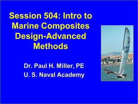 Session 504: Intro to Marine Composites Design-Advanced Methods Dr. Paul H. Miller, PE U. S. Naval Academy.