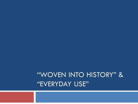 """WOVEN INTO HISTORY"" & ""EVERYDAY USE"". Bell Ringer:  Explain the connection between ""Woven into History"" and ""Everyday Use"".  HINT! HINT! Common themes,"
