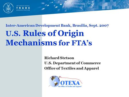 Inter-American Development Bank, Brasilia, Sept. 2007 U.S. Rules of Origin Mechanisms for FTA's Richard Stetson U.S. Department of Commerce Office of Textiles.