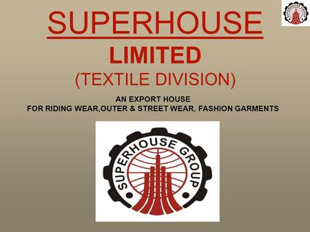 AN EXPORT HOUSE FOR RIDING WEAR,OUTER & STREET WEAR, FASHION GARMENTS SUPERHOUSE LIMITED (TEXTILE DIVISION)