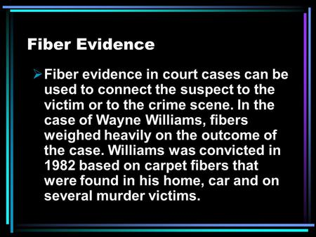 Fiber Evidence  Fiber evidence in court cases can be used to connect the suspect to the victim or to the crime scene. In the case of Wayne Williams, fibers.