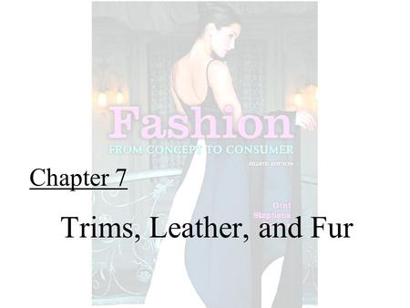 Chapter 7 Trims, Leather, and Fur. Fashion From Concept to Consumer, 8/e© 2005 Pearson Education, Inc. Gini Frings Upper Saddle River, New Jersey 07458.