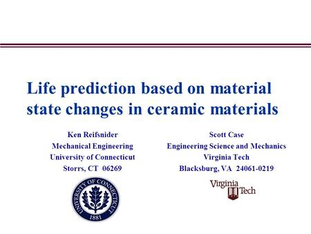 Life prediction based on material state changes in ceramic materials Ken Reifsnider Mechanical Engineering University of Connecticut Storrs, CT 06269 Scott.