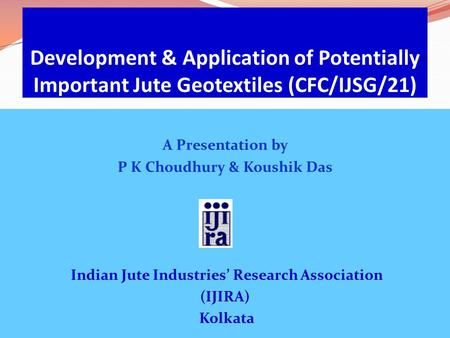 Development & Application of Potentially Important Jute Geotextiles (CFC/IJSG/21) A Presentation by P K Choudhury & Koushik Das Indian Jute Industries'