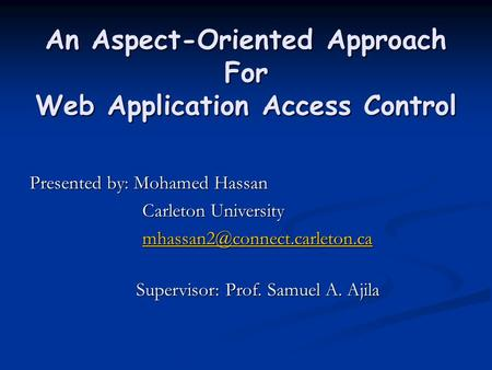 An Aspect-Oriented Approach For Web Application Access Control Presented by: Mohamed Hassan Carleton University Carleton University