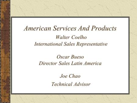 American Services And Products Walter Coelho International Sales Representative Oscar Bueso Director Sales Latin America Joe Chao Technical Advisor.