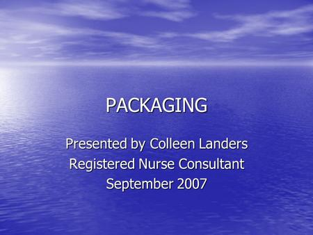 PACKAGING Presented by Colleen Landers Registered Nurse Consultant