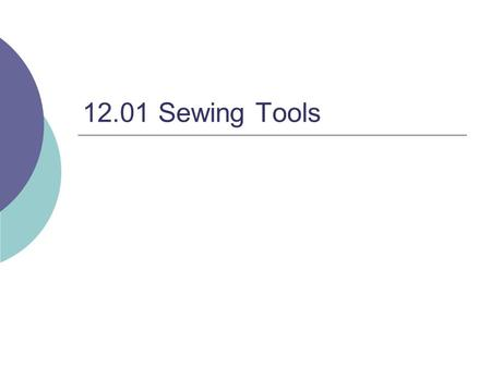 12.01 Sewing Tools. Shears  Purpose : Heavy Duty Cutting of Fabric.  One handle larger than the other.