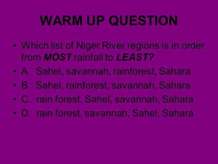 WARM UP QUESTION Which list of Niger River regions is in order from MOST rainfall to LEAST? A. Sahel, savannah, rainforest, Sahara B. Sahel, rainforest,