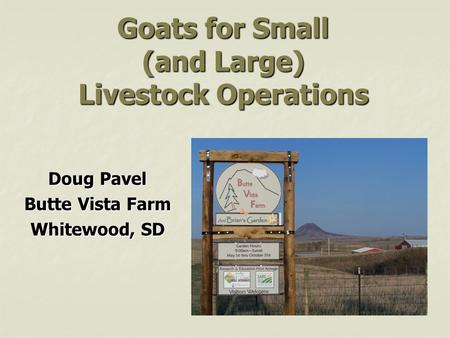 Goats for Small (and Large) Livestock Operations Doug Pavel Butte Vista Farm Whitewood, SD.